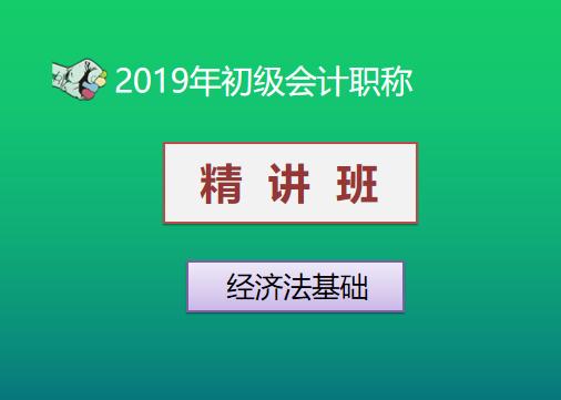 2019年初级会计职称精讲班—经济法基础