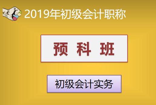 2019年初级会计职称预科班—初级会计实务