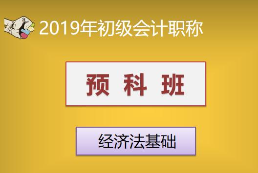 2019年初级会计职称预科班—经济法基础