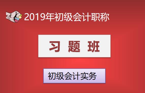 2019年初级会计职称习题班—初级会计实务