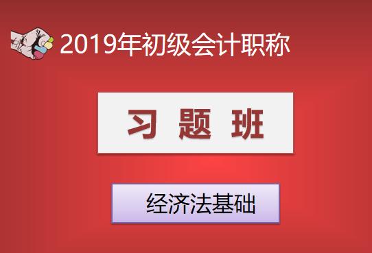 2019年初级会计职称习题班—经济法基础